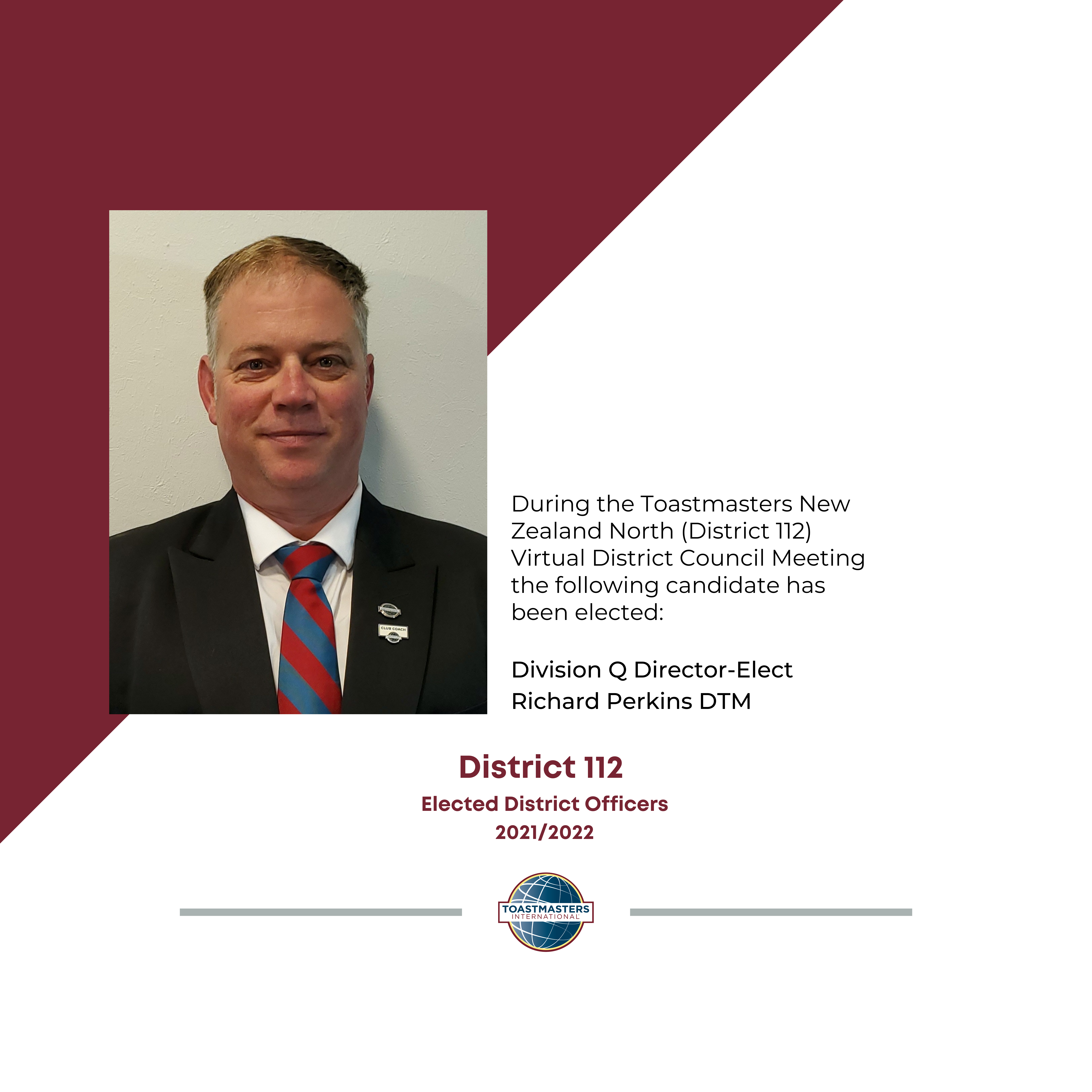 During the Toastmasters New Zealand North (District 112) Virtual District Council Meeting the following candidate has been elected:  Division Q Director-Elect Richard Perkins DTM